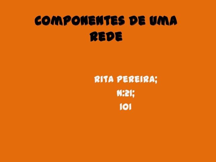 Componentes de uma      Rede       Rita Pereira;            N:21;             1OI