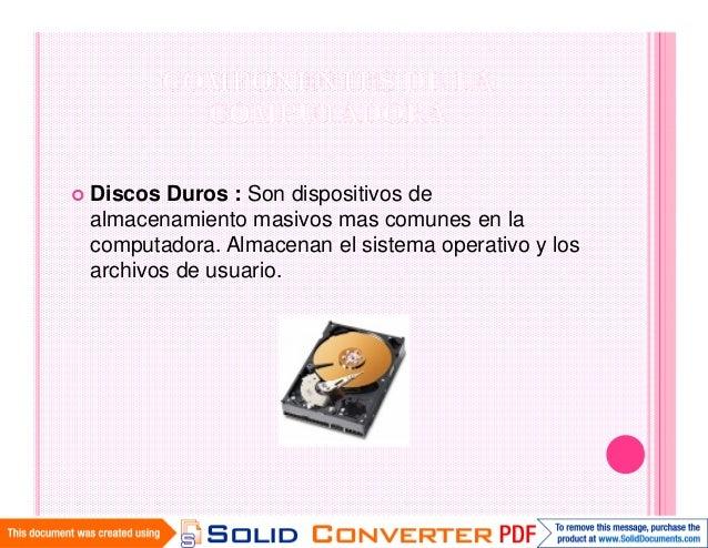 Discos Duros : Son dispositivos dealmacenamiento masivos mas comunes en lacomputadora. Almacenan el sistema operativo y lo...