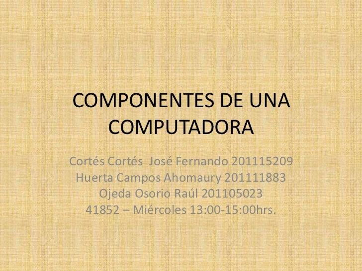 COMPONENTES DE UNA   COMPUTADORACortés Cortés José Fernando 201115209 Huerta Campos Ahomaury 201111883     Ojeda Osorio Ra...