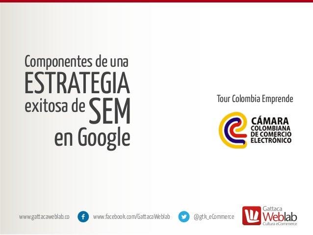 Componentes de una  ESTRATEGIA exitosa de  SEM  Tour Colombia Emprende  en Google www.gattacaweblab.co  www.facebook.com/G...