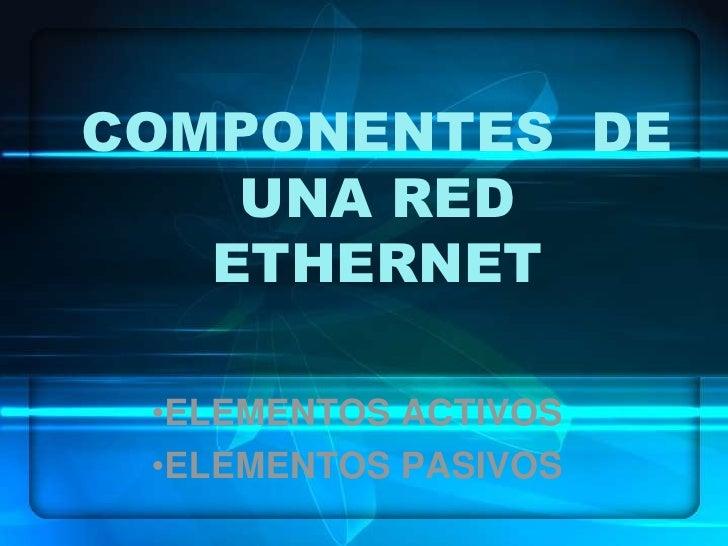 COMPONENTES  DE UNA RED ETHERNET<br /><ul><li>ELEMENTOS ACTIVOS