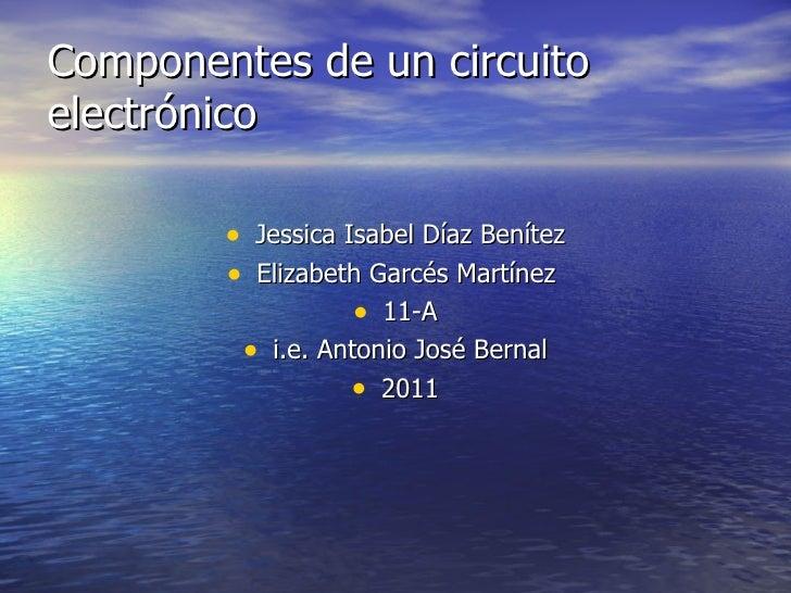 Componentes de un circuito electrónico <ul><li>Jessica Isabel Díaz Benítez </li></ul><ul><li>Elizabeth Garcés Martínez  </...