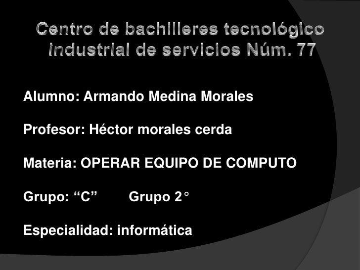 "Alumno: Armando Medina MoralesProfesor: Héctor morales cerdaMateria: OPERAR EQUIPO DE COMPUTOGrupo: ""C""     Grupo 2°Especi..."