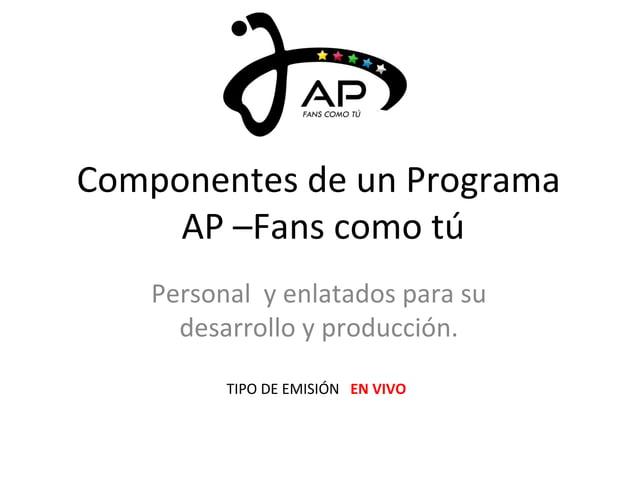 Componentes de un Programa  AP –Fans como tú  Personal y enlatados para su  desarrollo y producción.  TIPO DE EMISIÓN EN V...
