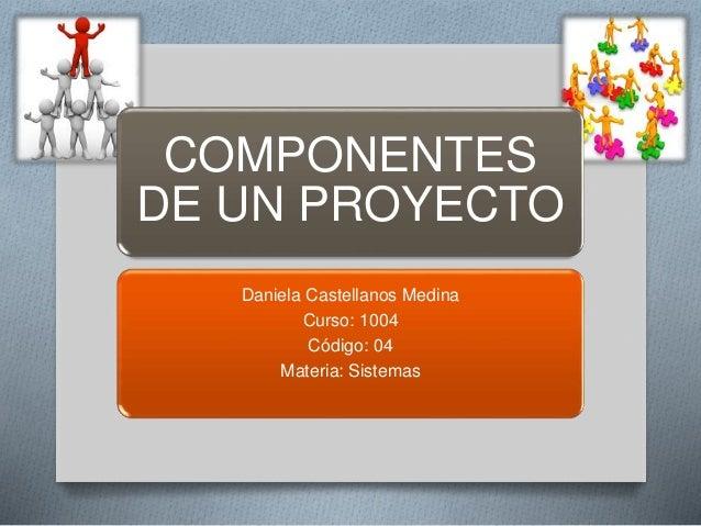 COMPONENTES DE UN PROYECTO Daniela Castellanos Medina Curso: 1004 Código: 04 Materia: Sistemas