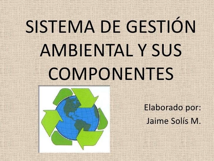 SISTEMA DE GESTIÓN AMBIENTAL Y SUS COMPONENTES<br />Elaborado por:<br />Jaime Solís M.<br />