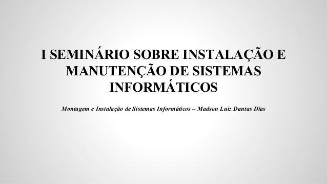 I SEMINÁRIO SOBRE INSTALAÇÃO E MANUTENÇÃO DE SISTEMAS INFORMÁTICOS Montagem e Instalação de Sistemas Informáticos – Madson...