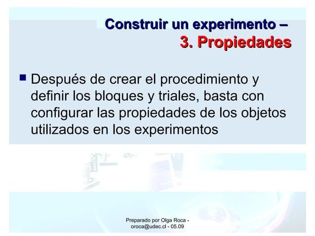 Preparado por Olga Roca - oroca@udec.cl - 05.09 Construir un experimento –Construir un experimento – 3. Propiedades3. Prop...