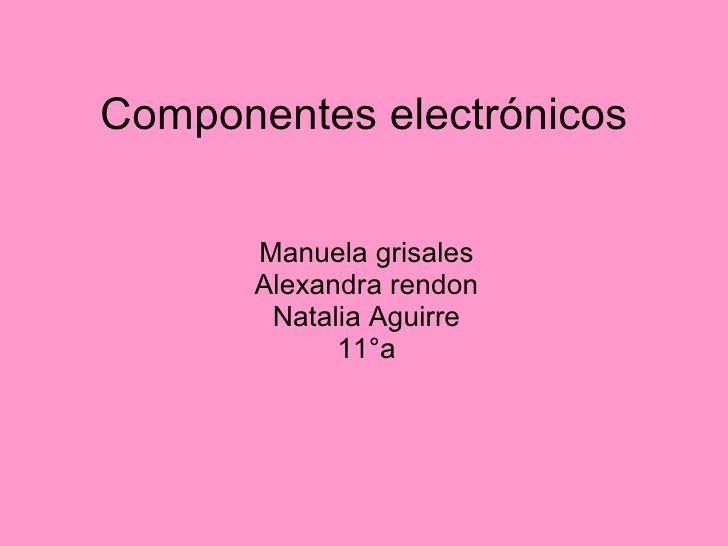 Componentes electrónicos Manuela grisales Alexandra rendon Natalia Aguirre 11°a