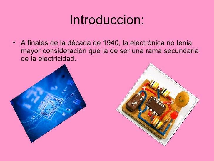 Introduccion: <ul><li>A finales de la década de 1940, la electrónica no tenia mayor consideración que la de ser una rama s...