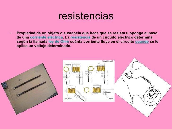 resistencias <ul><li>Propiedad de un objeto o sustancia que hace que se resista u oponga al paso de una  corriente eléctri...