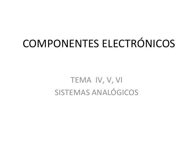 COMPONENTES ELECTRÓNICOS         TEMA IV, V, VI     SISTEMAS ANALÓGICOS