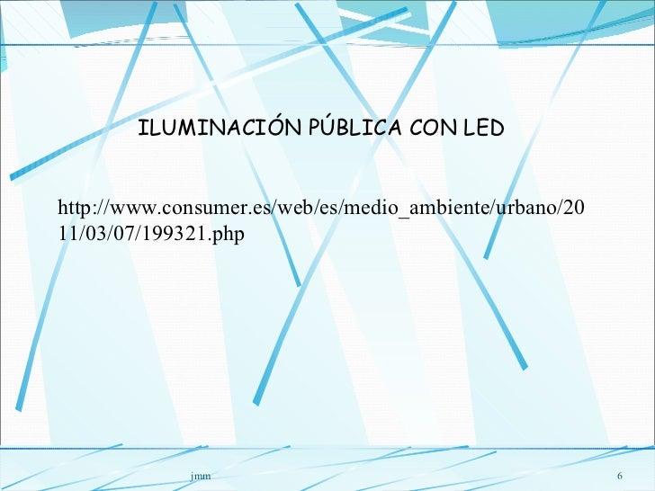 jmm ILUMINACIÓN PÚBLICA CON LED http://www.consumer.es/web/es/medio_ambiente/urbano/2011/03/07/199321.php