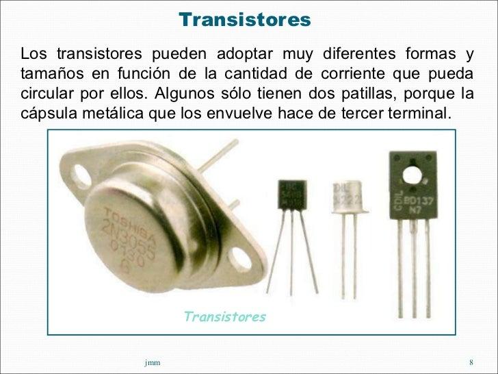 <ul><li>Transistores  </li></ul>jmm Los transistores pueden adoptar muy diferentes formas y tamaños en función de la canti...
