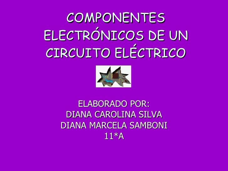 COMPONENTES ELECTRÓNICOS DE UN CIRCUITO ELÉCTRICO ELABORADO POR: DIANA CAROLINA SILVA DIANA MARCELA SAMBONI 11*A