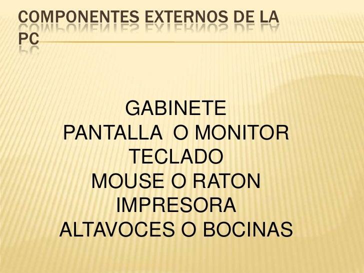 COMPONENTES EXTERNOS DE LAPC<br />GABINETE<br />PANTALLA  O MONITOR<br />TECLADO<br />MOUSE O RATON<br />IMPRESORA<br />AL...