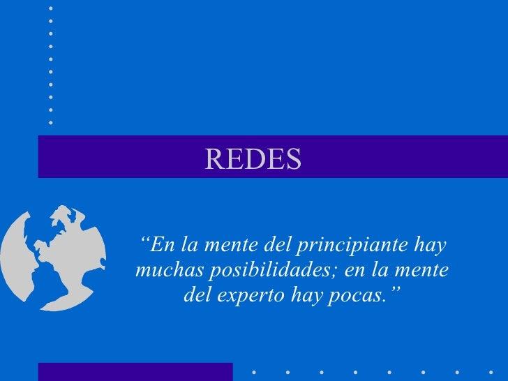 """REDES """" En la mente del principiante hay muchas posibilidades; en la mente del experto hay pocas."""""""