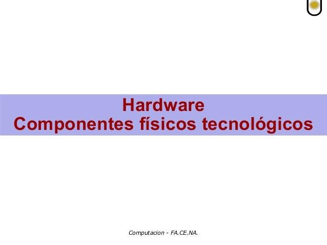 Computacion - FA.CE.NA. Hardware Componentes físicos tecnológicos