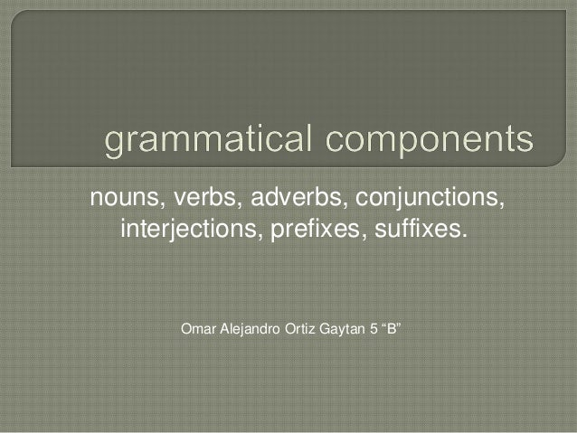 "nouns, verbs, adverbs, conjunctions,interjections, prefixes, suffixes.Omar Alejandro Ortiz Gaytan 5 ""B"""