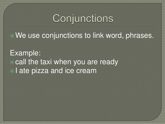 We use conjunctions to link word, phrases.Example:call the taxi when you are readyI ate pizza and ice cream