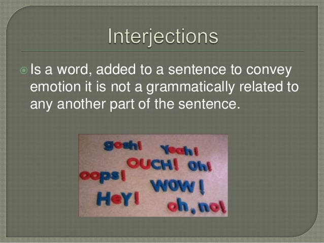 Is a word, added to a sentence to conveyemotion it is not a grammatically related toany another part of the sentence.
