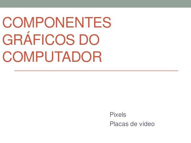 COMPONENTES  GRÁFICOS DO  COMPUTADOR  Pixels  Placas de vídeo