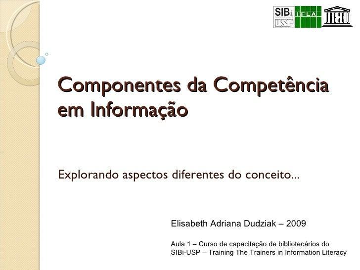 Componentes da Competência em Informação  Explorando aspectos diferentes do conceito... Elisabeth Adriana Dudziak – 2009 A...