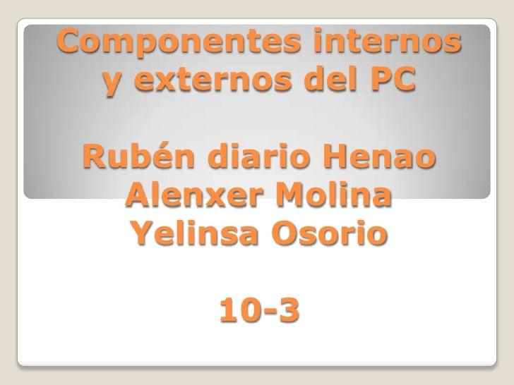 Componentes internos  y externos del PC Rubén diario Henao   Alenxer Molina   Yelinsa Osorio       10-3