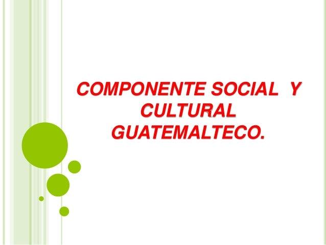 COMPONENTE SOCIAL Y CULTURAL GUATEMALTECO.