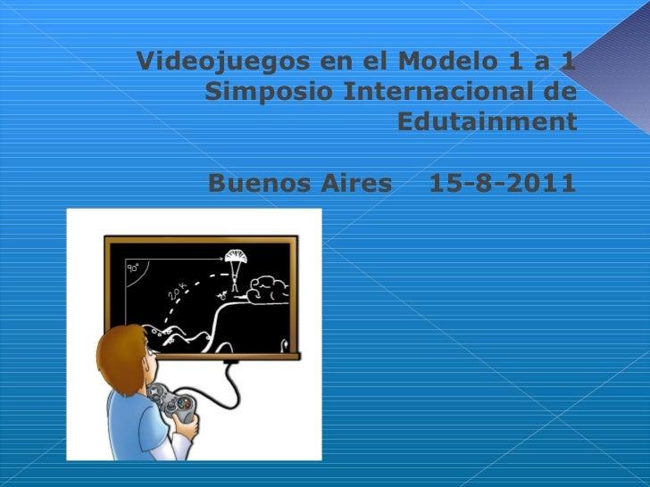 <ul><li>Videojuegos en el Modelo 1 a 1 </li></ul><ul><li>Simposio Internacional de Edutainment </li></ul><ul><li>Buenos Ai...