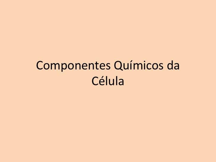 Componentes Químicos da        Célula