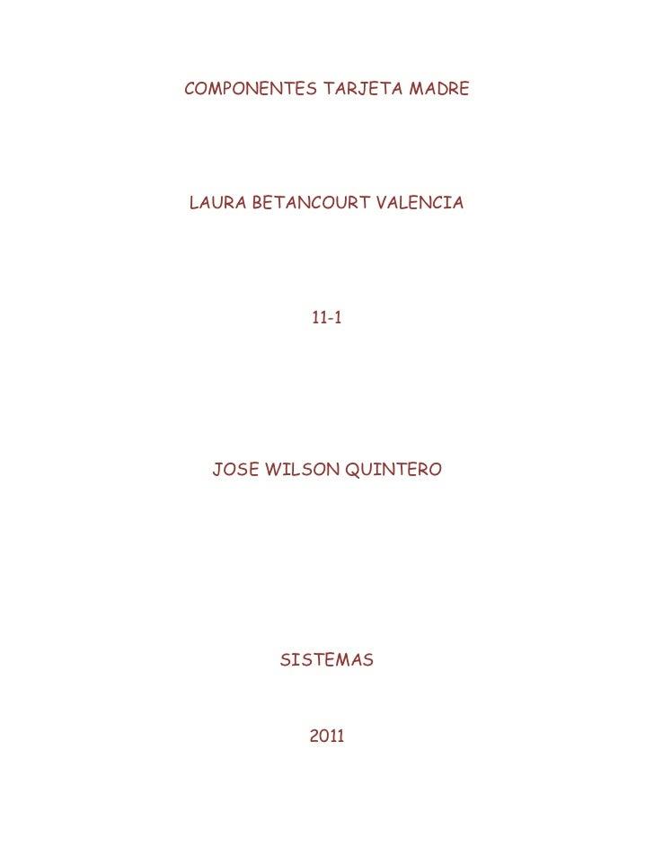 COMPONENTES TARJETA MADRE<br />LAURA BETANCOURT VALENCIA<br />11-1<br />JOSE WILSON QUINTERO<br />SISTEMAS<br />2011<br />...