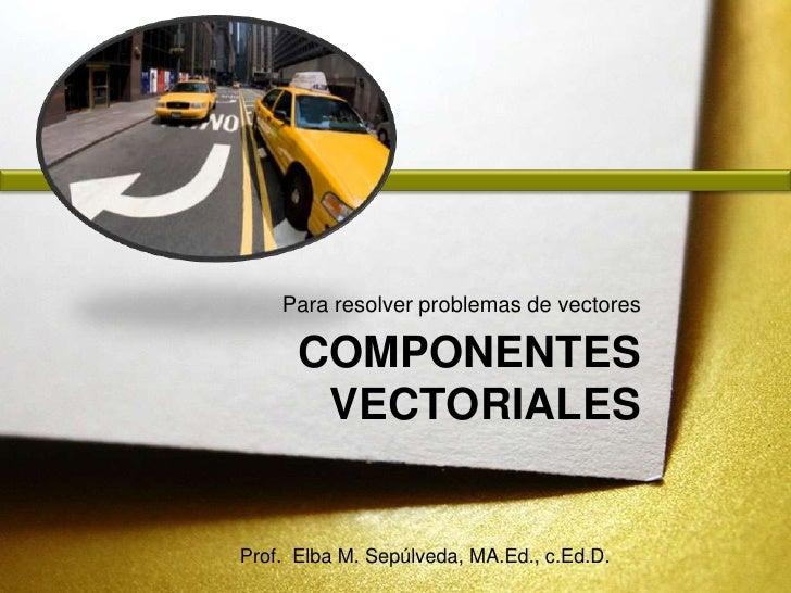 Componentes vectoriales<br />Para resolver problemas de vectores<br />Prof.  Elba M. Sepúlveda, MA.Ed., c.Ed.D.<br />