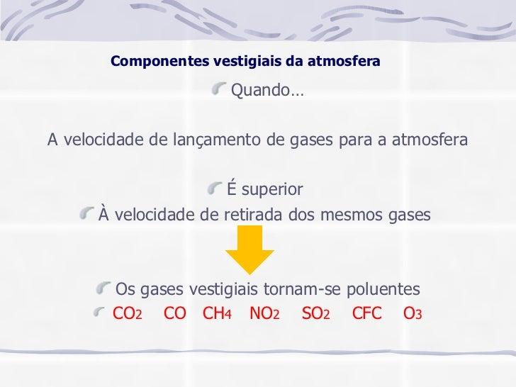 Componentes vestigiais da atmosfera <ul><li>Quando… </li></ul><ul><li>A velocidade de lançamento de gases para a atmosfera...