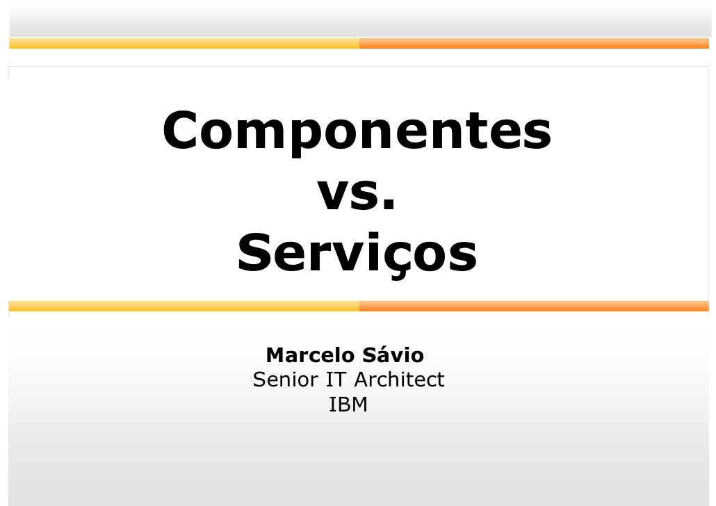 Componentes     vs.   Serviços    Marcelo Sávio   Senior IT Architect          IBM                            1