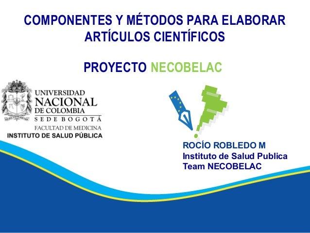 COMPONENTES Y MÉTODOS PARA ELABORAR ARTÍCULOS CIENTÍFICOS PROYECTO NECOBELAC ROCÍO ROBLEDO M Instituto de Salud Publica Te...