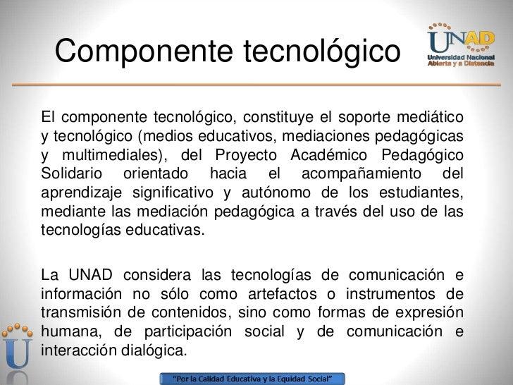 Componente tecnológico<br />El componente tecnológico, constituye el soporte mediático y tecnológico (medios educativos, m...