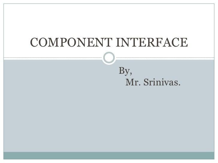 COMPONENT INTERFACE          By,           Mr. Srinivas.
