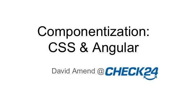 Componentization: CSS & Angular David Amend @