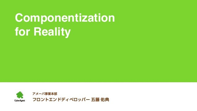 Componentization  for Reality  アメーバ事業本部  フロントエンドディベロッパー 五藤 佑典