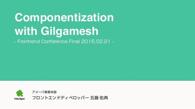 アメーバ事業本部 フロントエンドディベロッパー 五藤 佑典 Componentization with Gilgamesh - Frontrend Conference Final 2015.02.21 -