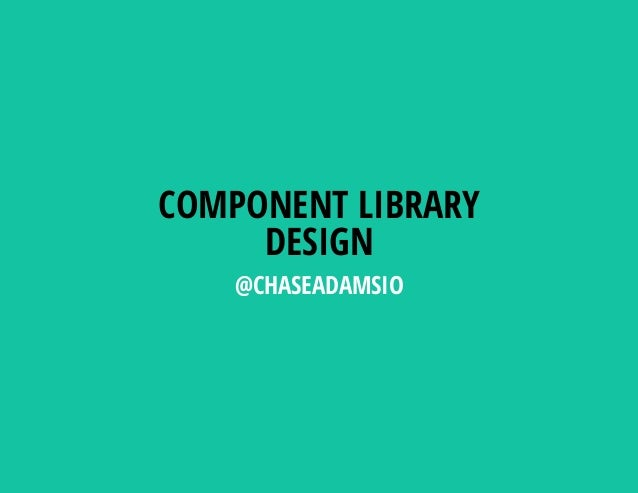 COMPONENT LIBRARY DESIGN @CHASEADAMSIO