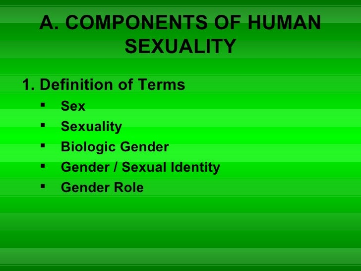 A. COMPONENTS OF HUMAN SEXUALITY <ul><li>1. Definition of Terms </li></ul><ul><ul><li>Sex </li></ul></ul><ul><ul><li>Sexua...