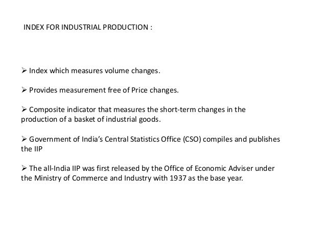 INDEX FOR INDUSTRIAL PRODUCTION : Index which measures volume changes. Provides measurement free of Price changes. Comp...