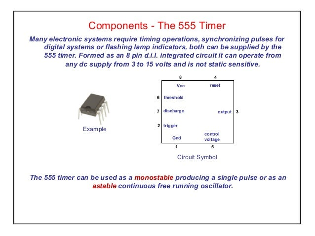 Components - The 555 Timer Many electronic systems require timing operations, synchronizing pulses for digital systems or ...