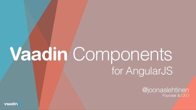 Vaadin Components @joonaslehtinen Founder & CEO   for AngularJS