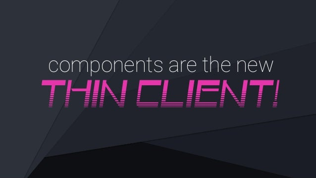 components are the new THIN CLIENT!
