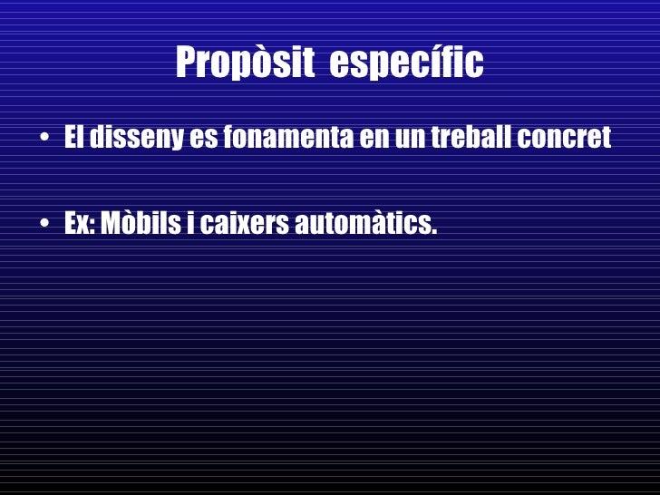 Propòsit  específic <ul><li>El disseny es fonamenta en un treball concret </li></ul><ul><li>Ex: Mòbils i caixers automàtic...