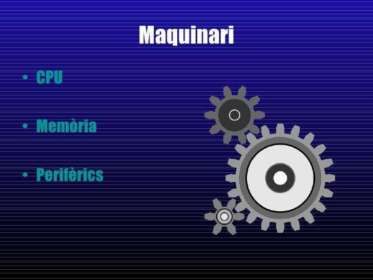 Maquinari <ul><li>CPU </li></ul><ul><li>Memòria </li></ul><ul><li>Perifèrics   </li></ul>