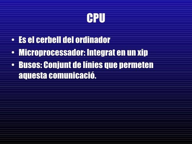 CPU <ul><li>Es el cerbell del ordinador </li></ul><ul><li>Microprocessador: Integrat en un xip </li></ul><ul><li>Busos: Co...